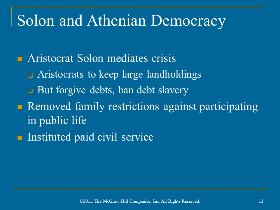 Solon and Athenian Democracy Aristocrat Solon mediates crisis  Aristocrats to keep large landholdings  But forgive debts, ban debt slavery Removed family restrictions against participating in public life Instituted paid civil service 12 ©2011, The McGraw-Hill Companies, Inc.