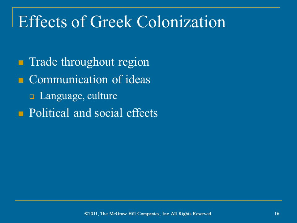 Effects of Greek Colonization Trade throughout region Communication of ideas  Language, culture Political and social effects 16 ©2011, The McGraw-Hil