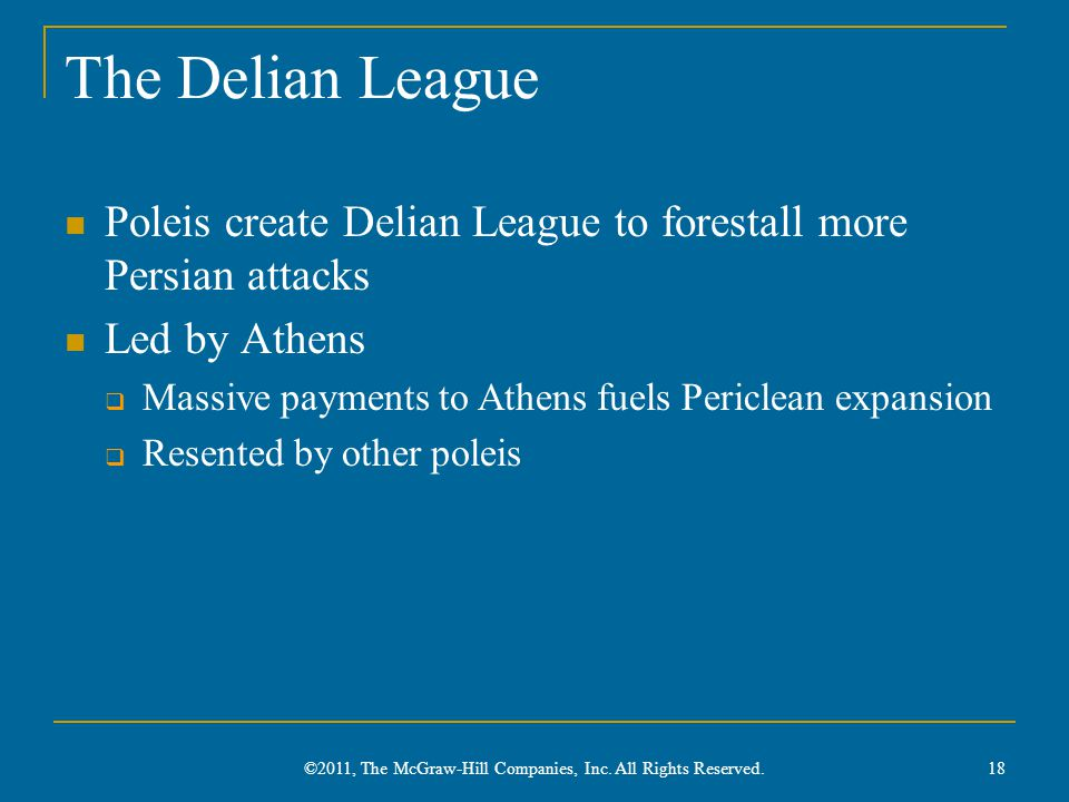 The Delian League Poleis create Delian League to forestall more Persian attacks Led by Athens  Massive payments to Athens fuels Periclean expansion  Resented by other poleis 18 ©2011, The McGraw-Hill Companies, Inc.