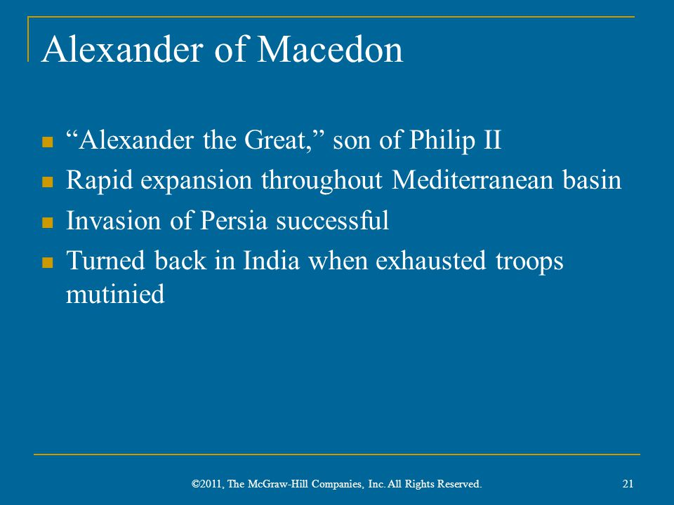 Alexander of Macedon Alexander the Great, son of Philip II Rapid expansion throughout Mediterranean basin Invasion of Persia successful Turned back in India when exhausted troops mutinied 21 ©2011, The McGraw-Hill Companies, Inc.