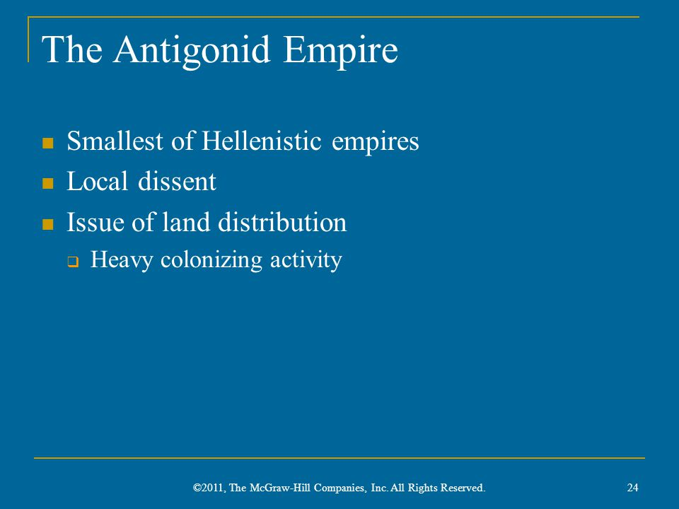 The Antigonid Empire Smallest of Hellenistic empires Local dissent Issue of land distribution  Heavy colonizing activity 24 ©2011, The McGraw-Hill Companies, Inc.