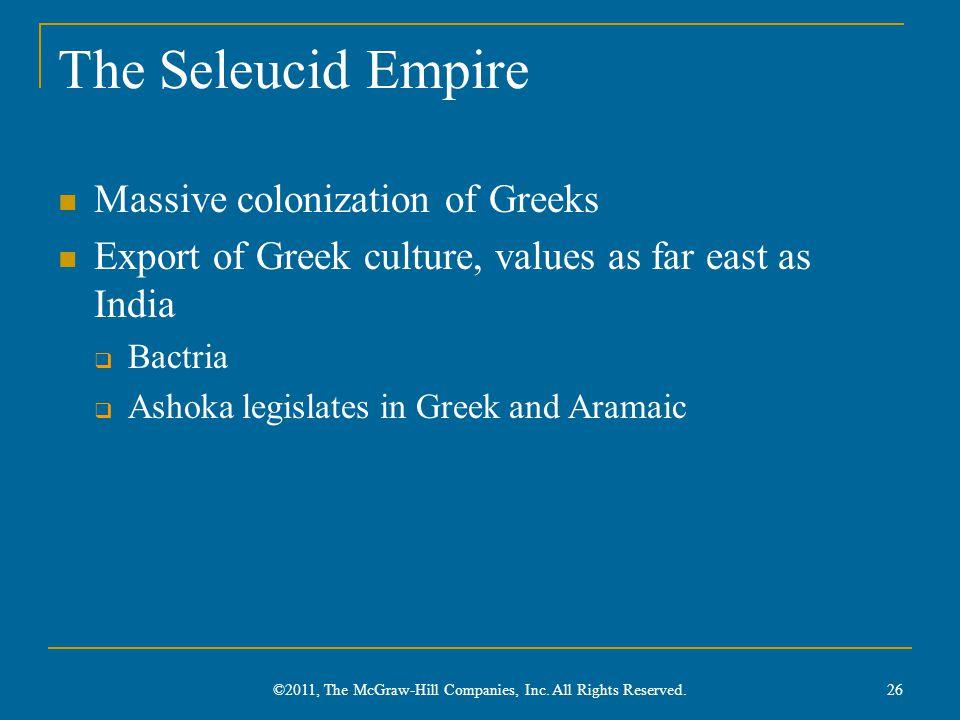 The Seleucid Empire Massive colonization of Greeks Export of Greek culture, values as far east as India  Bactria  Ashoka legislates in Greek and Aramaic 26 ©2011, The McGraw-Hill Companies, Inc.