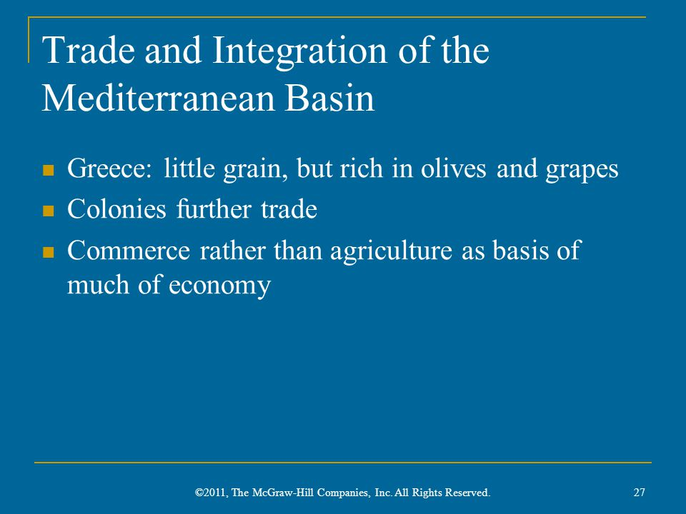 Trade and Integration of the Mediterranean Basin Greece: little grain, but rich in olives and grapes Colonies further trade Commerce rather than agriculture as basis of much of economy 27 ©2011, The McGraw-Hill Companies, Inc.