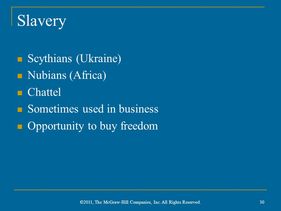 Slavery Scythians (Ukraine) Nubians (Africa) Chattel Sometimes used in business Opportunity to buy freedom 30 ©2011, The McGraw-Hill Companies, Inc. A