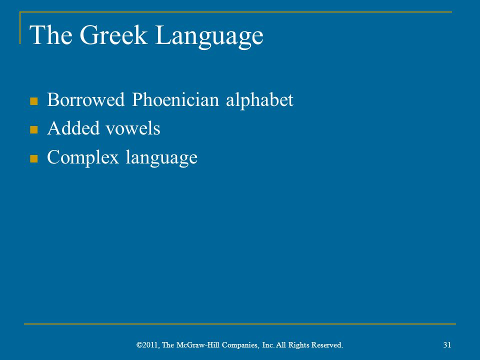 The Greek Language Borrowed Phoenician alphabet Added vowels Complex language 31 ©2011, The McGraw-Hill Companies, Inc. All Rights Reserved.
