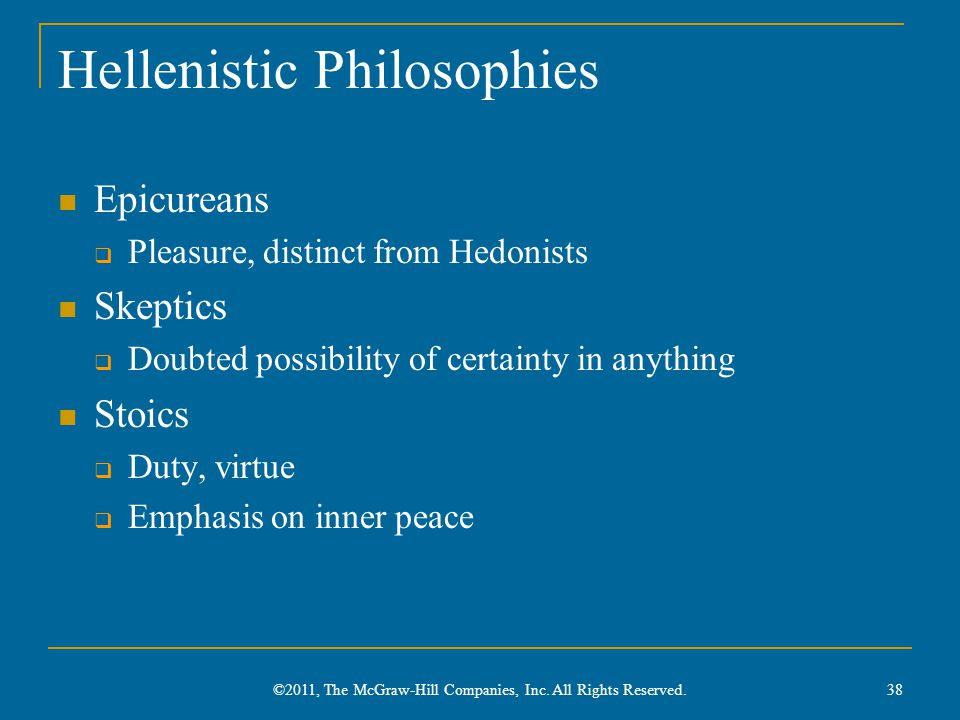 Hellenistic Philosophies Epicureans  Pleasure, distinct from Hedonists Skeptics  Doubted possibility of certainty in anything Stoics  Duty, virtue  Emphasis on inner peace 38 ©2011, The McGraw-Hill Companies, Inc.