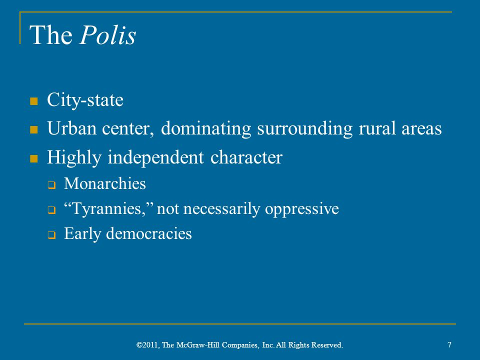 The Polis City-state Urban center, dominating surrounding rural areas Highly independent character  Monarchies  Tyrannies, not necessarily oppressive  Early democracies 7 ©2011, The McGraw-Hill Companies, Inc.