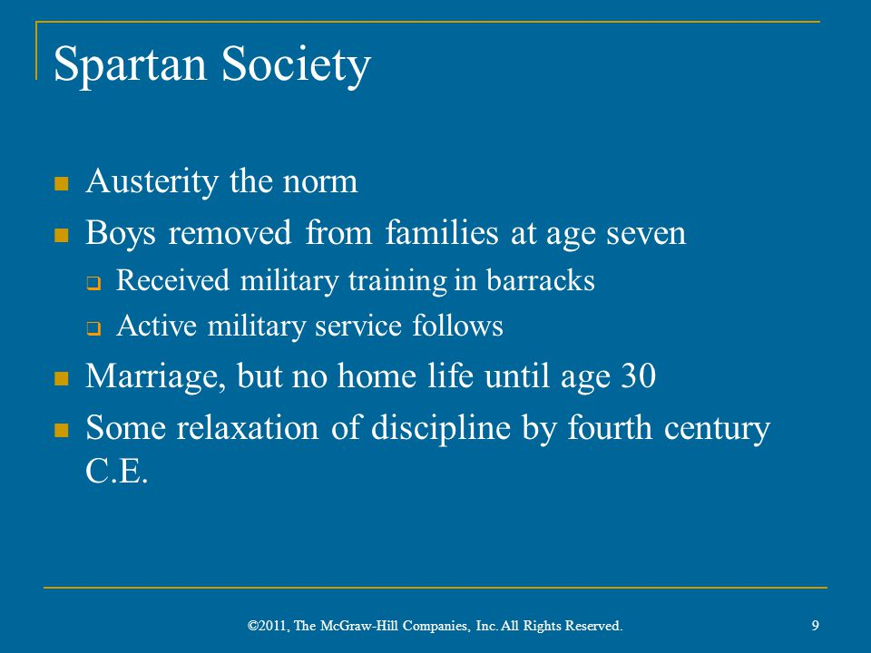 Spartan Society Austerity the norm Boys removed from families at age seven  Received military training in barracks  Active military service follows Marriage, but no home life until age 30 Some relaxation of discipline by fourth century C.E.