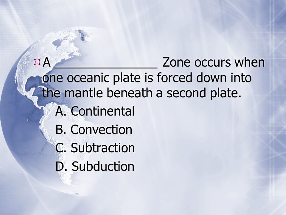  A _______________ Zone occurs when one oceanic plate is forced down into the mantle beneath a second plate.