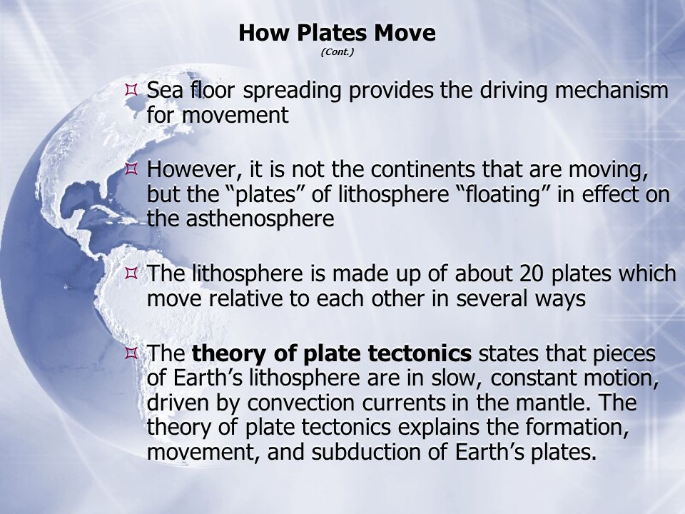  Sea floor spreading provides the driving mechanism for movement  However, it is not the continents that are moving, but the plates of lithosphere floating in effect on the asthenosphere  The lithosphere is made up of about 20 plates which move relative to each other in several ways  The theory of plate tectonics states that pieces of Earth's lithosphere are in slow, constant motion, driven by convection currents in the mantle.