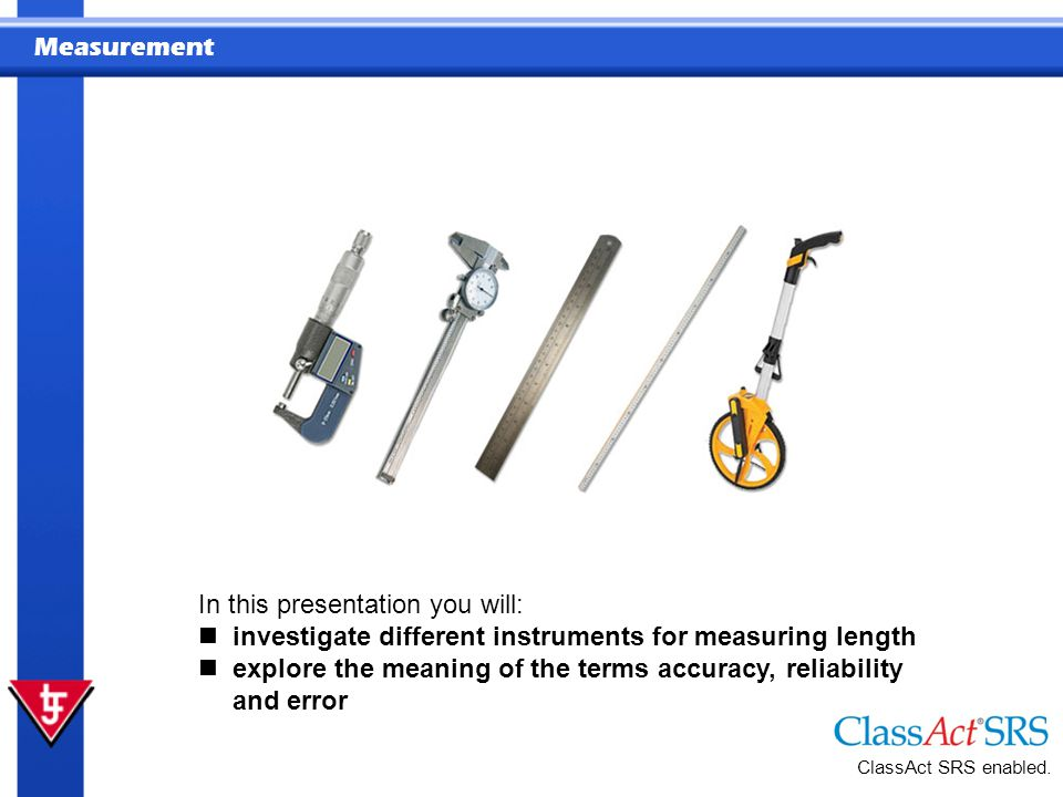 Measurement In this presentation you will: investigate different instruments for measuring length explore the meaning of the terms accuracy, reliability and error ClassAct SRS enabled.