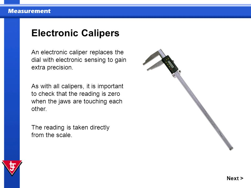 Measurement Next > Electronic Calipers An electronic caliper replaces the dial with electronic sensing to gain extra precision.