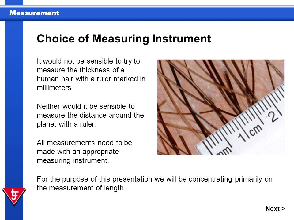 Measurement Next > Choice of Measuring Instrument It would not be sensible to try to measure the thickness of a human hair with a ruler marked in millimeters.