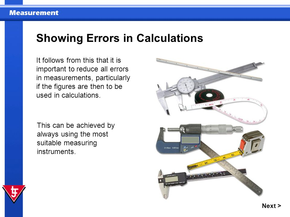 Measurement Next > Showing Errors in Calculations It follows from this that it is important to reduce all errors in measurements, particularly if the figures are then to be used in calculations.