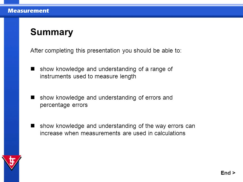 Measurement Summary After completing this presentation you should be able to: End > show knowledge and understanding of a range of instruments used to measure length show knowledge and understanding of errors and percentage errors show knowledge and understanding of the way errors can increase when measurements are used in calculations