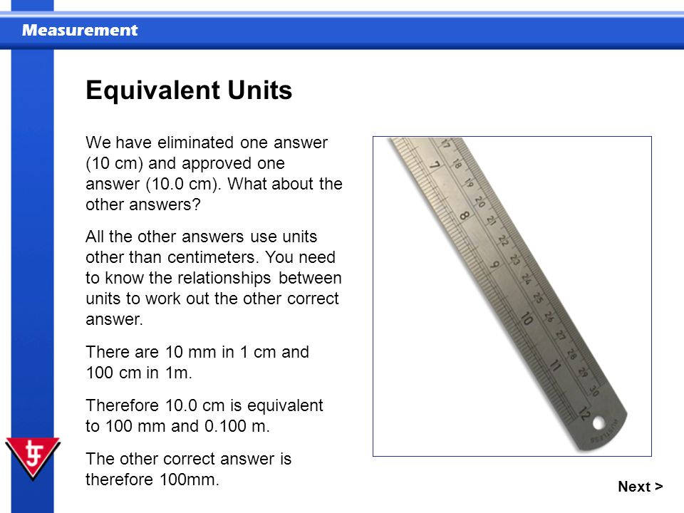 Measurement Next > Equivalent Units We have eliminated one answer (10 cm) and approved one answer (10.0 cm).