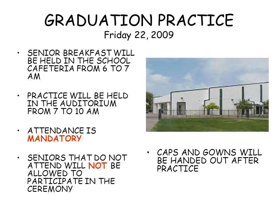 GRADUATION PRACTICE Friday 22, 2009 SENIOR BREAKFAST WILL BE HELD IN THE SCHOOL CAFETERIA FROM 6 TO 7 AM PRACTICE WILL BE HELD IN THE AUDITORIUM FROM