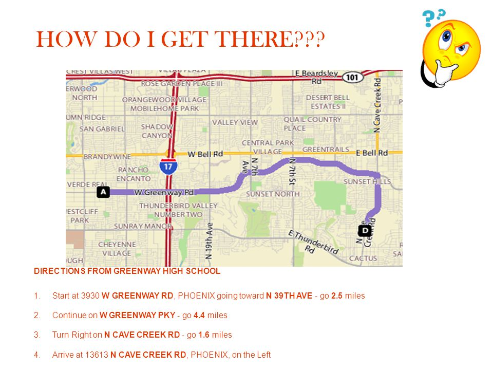 HOW DO I GET THERE??? DIRECTIONS FROM GREENWAY HIGH SCHOOL 1.Start at 3930 W GREENWAY RD, PHOENIX going toward N 39TH AVE - go 2.5 miles 2. Continue o