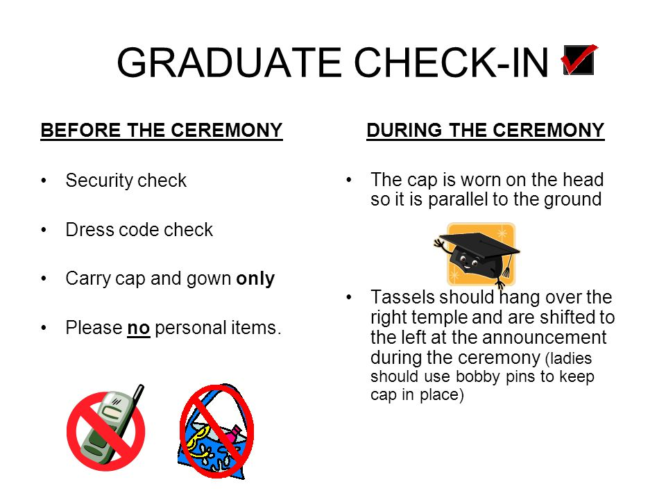 GRADUATE CHECK-IN BEFORE THE CEREMONY Security check Dress code check Carry cap and gown only Please no personal items. DURING THE CEREMONY The cap is