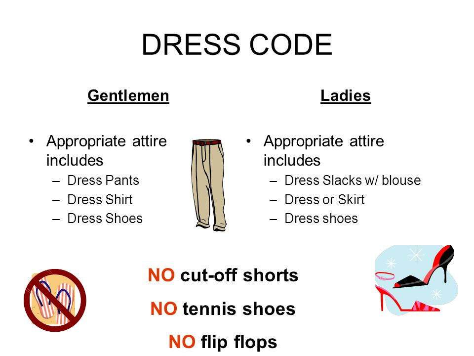 DRESS CODE Gentlemen Appropriate attire includes –Dress Pants –Dress Shirt –Dress Shoes Ladies Appropriate attire includes –Dress Slacks w/ blouse –Dr