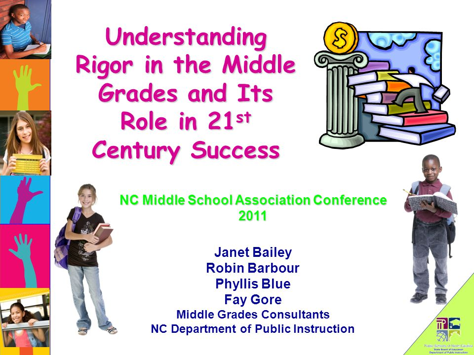 Understanding Rigor in the Middle Grades and Its Role in 21 st Century Success Janet Bailey Robin Barbour Phyllis Blue Fay Gore Middle Grades Consultants NC Department of Public Instruction NC Middle School Association Conference 2011