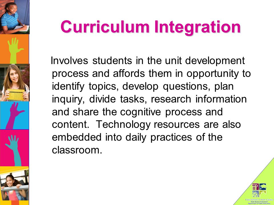 Curriculum Integration Involves students in the unit development process and affords them in opportunity to identify topics, develop questions, plan inquiry, divide tasks, research information and share the cognitive process and content.
