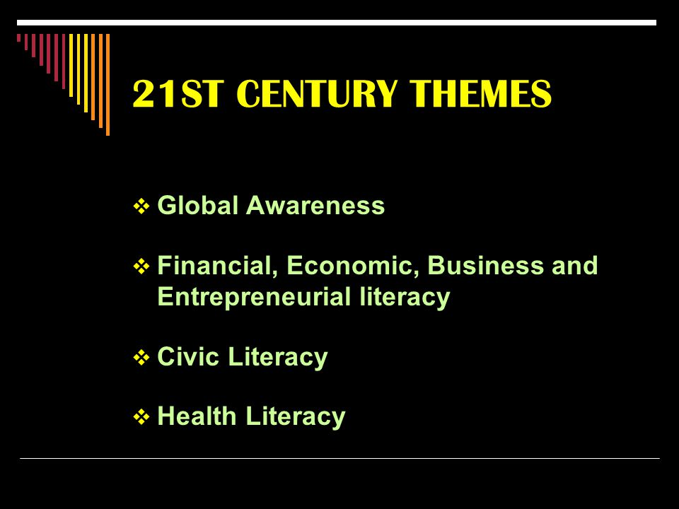 21ST CENTURY THEMES  Global Awareness  Financial, Economic, Business and Entrepreneurial literacy  Civic Literacy  Health Literacy