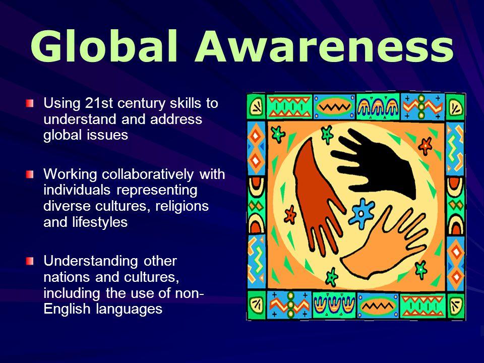 Global Awareness Using 21st century skills to understand and address global issues Working collaboratively with individuals representing diverse cultures, religions and lifestyles Understanding other nations and cultures, including the use of non- English languages