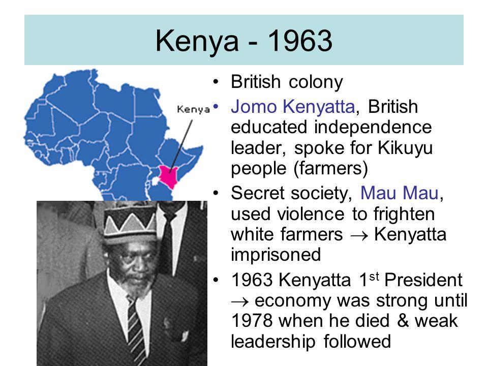 Kenya - 1963 British colony Jomo Kenyatta, British educated independence leader, spoke for Kikuyu people (farmers) Secret society, Mau Mau, used viole