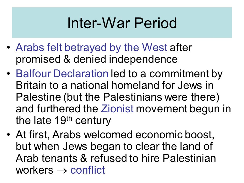 Inter-War Period Arabs felt betrayed by the West after promised & denied independence Balfour Declaration led to a commitment by Britain to a national