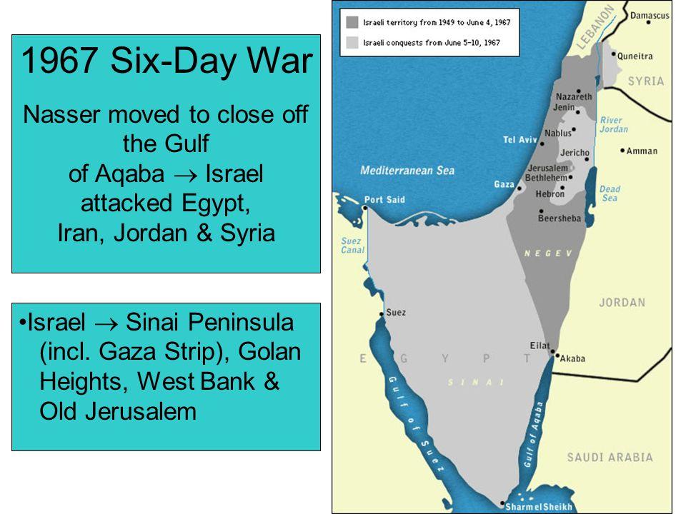 1967 Six-Day War Nasser moved to close off the Gulf of Aqaba  Israel attacked Egypt, Iran, Jordan & Syria Israel  Sinai Peninsula (incl. Gaza Strip)