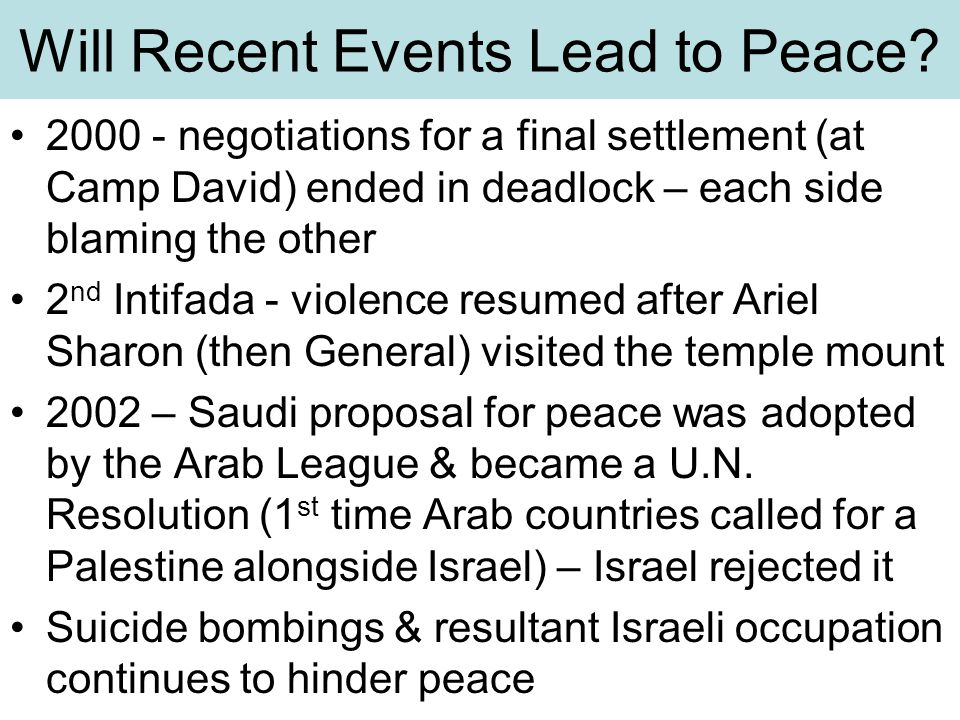 Will Recent Events Lead to Peace? 2000 - negotiations for a final settlement (at Camp David) ended in deadlock – each side blaming the other 2 nd Inti