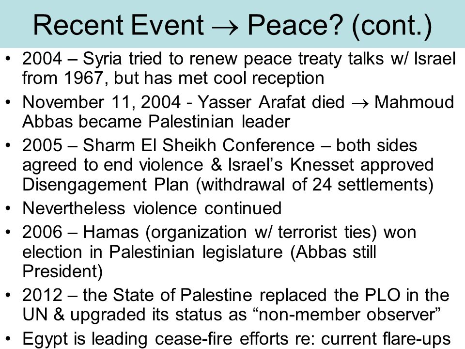 Recent Event  Peace? (cont.) 2004 – Syria tried to renew peace treaty talks w/ Israel from 1967, but has met cool reception November 11, 2004 - Yasse
