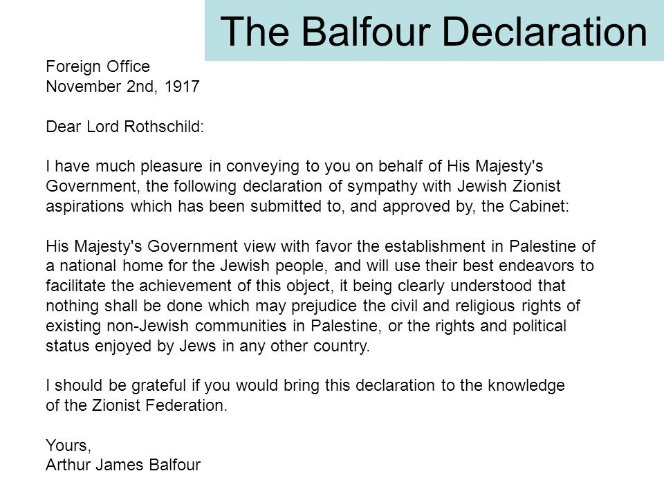 The Balfour Declaration Foreign Office November 2nd, 1917 Dear Lord Rothschild: I have much pleasure in conveying to you on behalf of His Majesty's Go