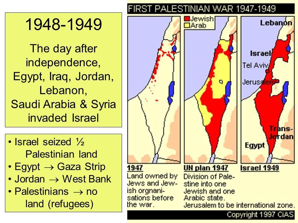 1948-1949 The day after independence, Egypt, Iraq, Jordan, Lebanon, Saudi Arabia & Syria invaded Israel Israel seized ½ Palestinian land Egypt  Gaza