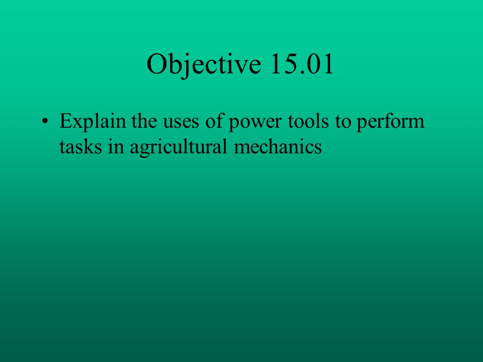 Objective 15.01 Explain the uses of power tools to perform tasks in agricultural mechanics