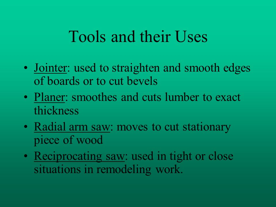 Tools and their Uses Jointer: used to straighten and smooth edges of boards or to cut bevels Planer: smoothes and cuts lumber to exact thickness Radial arm saw: moves to cut stationary piece of wood Reciprocating saw: used in tight or close situations in remodeling work.