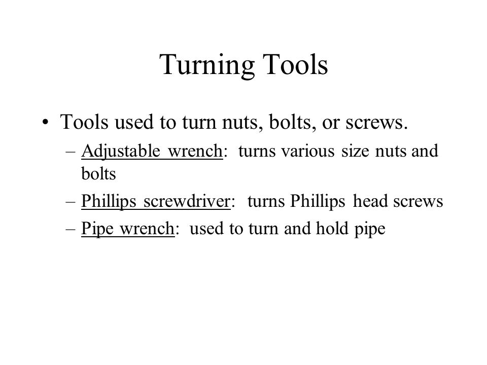 Turning Tools Tools used to turn nuts, bolts, or screws. –Adjustable wrench: turns various size nuts and bolts –Phillips screwdriver: turns Phillips h