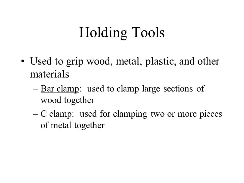 Holding Tools Used to grip wood, metal, plastic, and other materials –Bar clamp: used to clamp large sections of wood together –C clamp: used for clamping two or more pieces of metal together