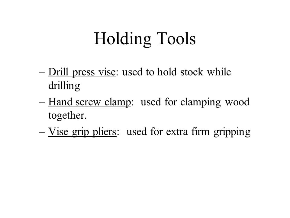 Holding Tools –Drill press vise: used to hold stock while drilling –Hand screw clamp: used for clamping wood together. –Vise grip pliers: used for ext