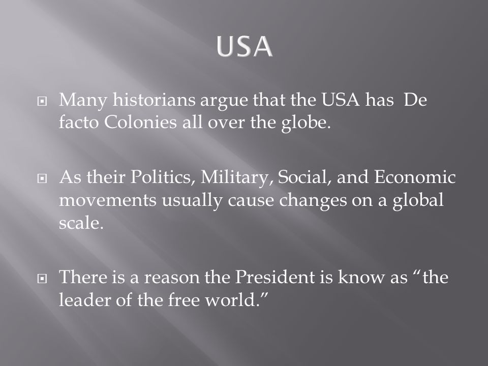 USA  Many historians argue that the USA has De facto Colonies all over the globe.