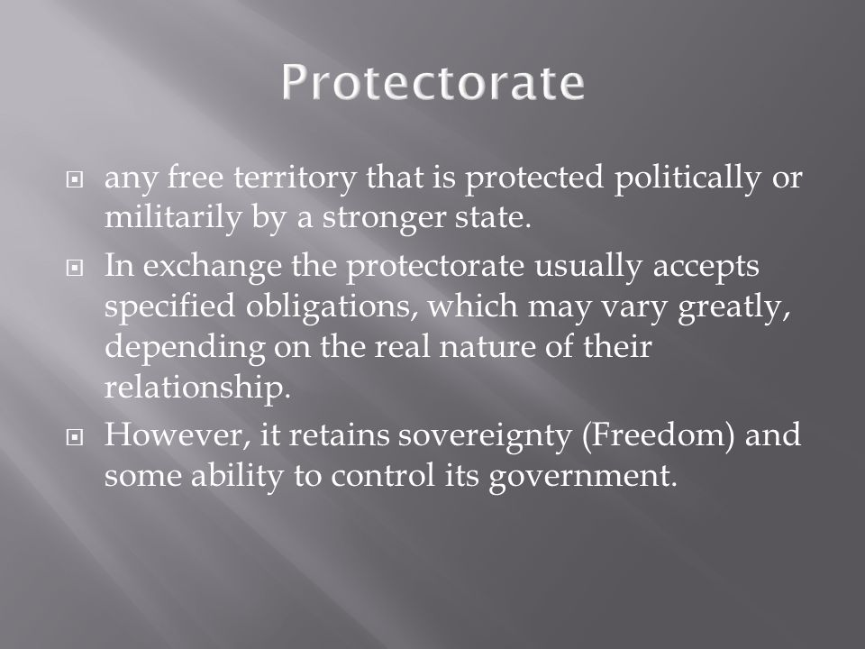 Protectorate  any free territory that is protected politically or militarily by a stronger state.