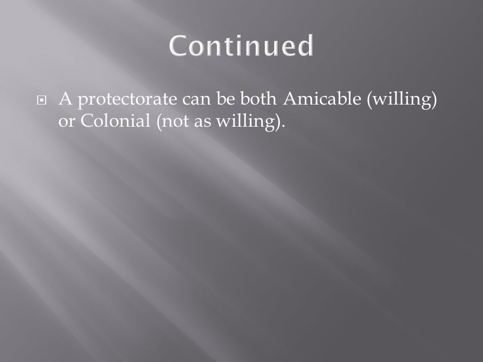 Continued  A protectorate can be both Amicable (willing) or Colonial (not as willing).