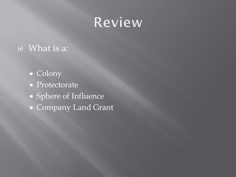 Review  What is a:  Colony  Protectorate  Sphere of Influence  Company Land Grant
