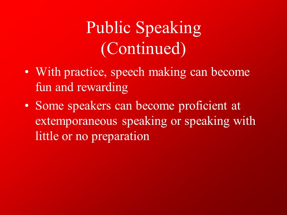 Public Speaking (Continued) There are 3 components of every speech –Introduction Used to capture the audience's attention Indicates the need for the speech –Body Largest part Contains the major information –Conclusion Remind the audience of the major theme Briefly restate the major points of the speech.
