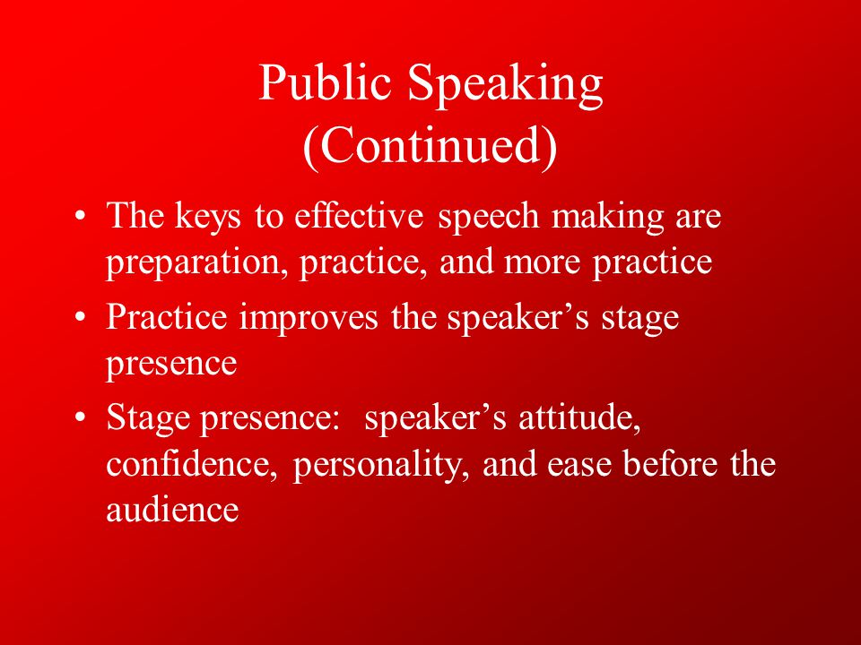 Public Speaking (Continued) The speaker displays his/her stage presence by: – personal appearance –Poise –Body posture