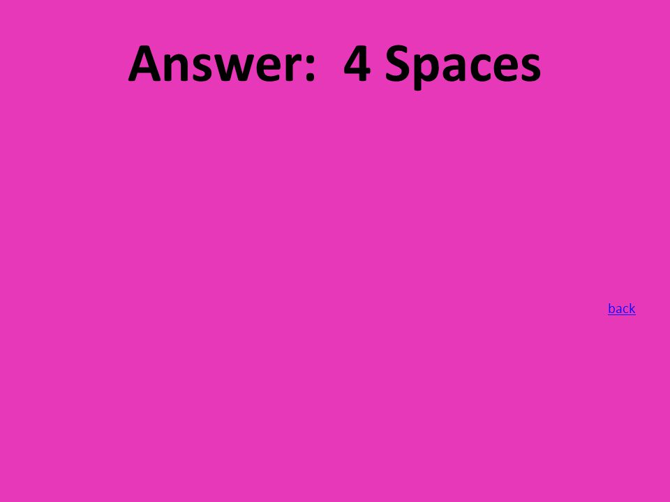 Answer: 4 Spaces back