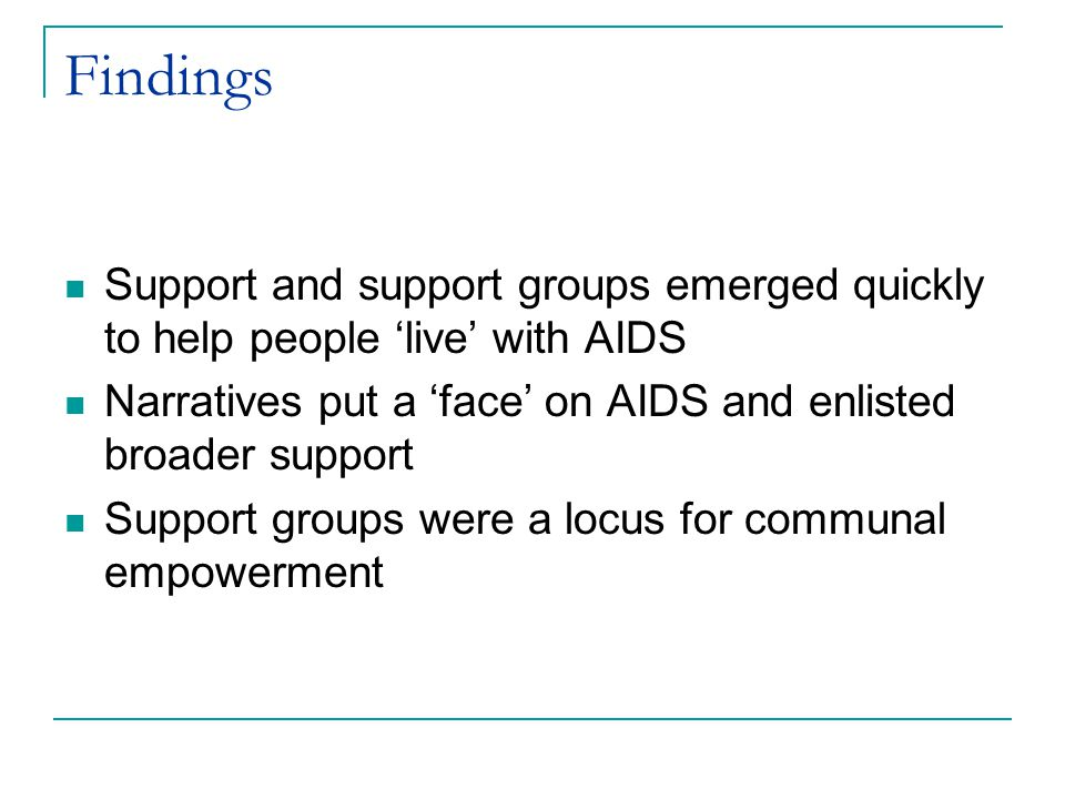Findings Support and support groups emerged quickly to help people 'live' with AIDS Narratives put a 'face' on AIDS and enlisted broader support Support groups were a locus for communal empowerment
