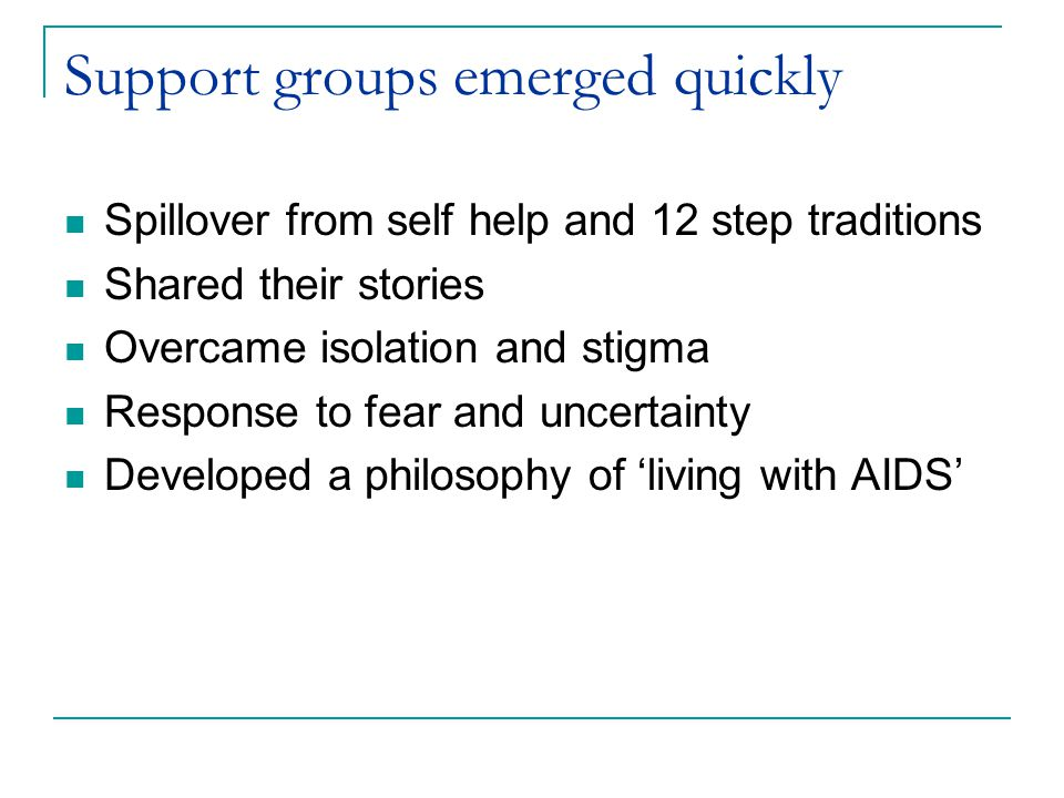 Support groups emerged quickly Spillover from self help and 12 step traditions Shared their stories Overcame isolation and stigma Response to fear and uncertainty Developed a philosophy of 'living with AIDS'