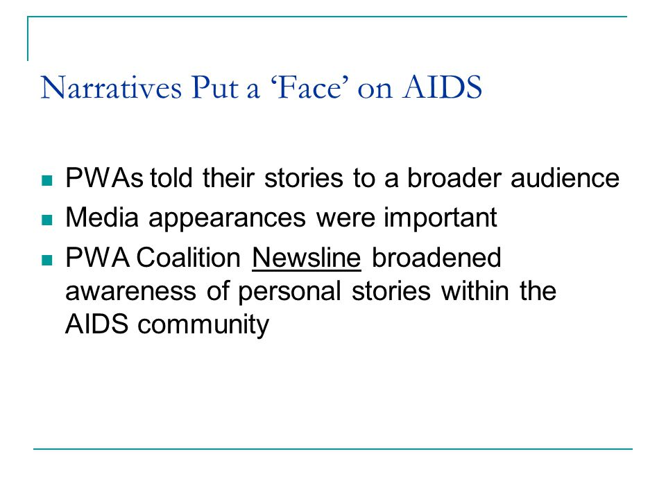 Narratives Put a 'Face' on AIDS PWAs told their stories to a broader audience Media appearances were important PWA Coalition Newsline broadened awareness of personal stories within the AIDS community